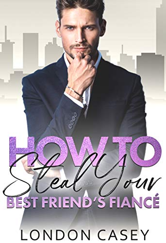 How to Steal Your Best Friend's Fiancé (How to Rom Com Series Book 2) London Casey