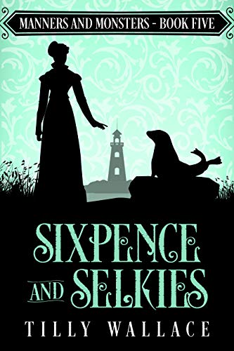 Sixpence and Selkies (Manners and Monsters Book 5) Tilly Wallace