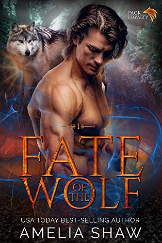 Fate of the Wolf: A sexy paranormal romance about second chances and a fated mates love that conquers all. (Pack Loyalty Book 1) Amelia Shaw