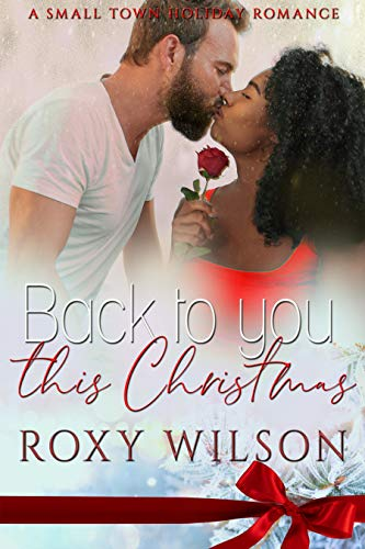 Back to You this Christmas: A Small Town Holiday Romance Roxy Wilson