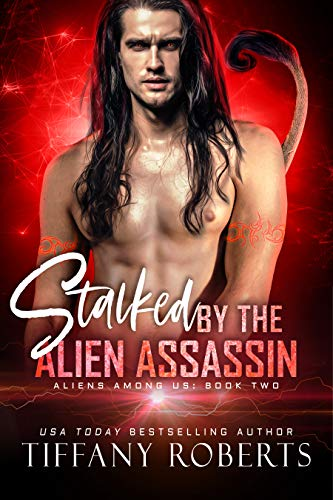 Stalked by the Alien Assassin: An Alien Romance (Aliens Among Us Book 2) Tiffany Roberts