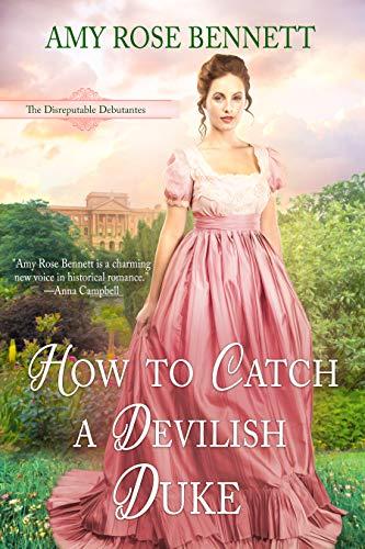 How to Catch a Devilish Duke: The Disreputable Debutantes Book 4 Amy Rose Bennett