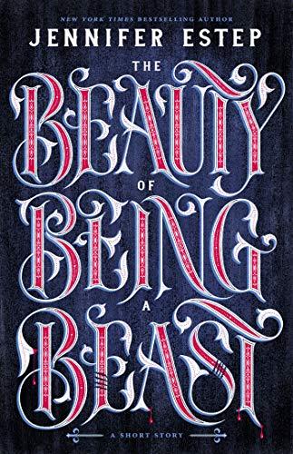 The Beauty of Being a Beast: A Short Story Jennifer Estep