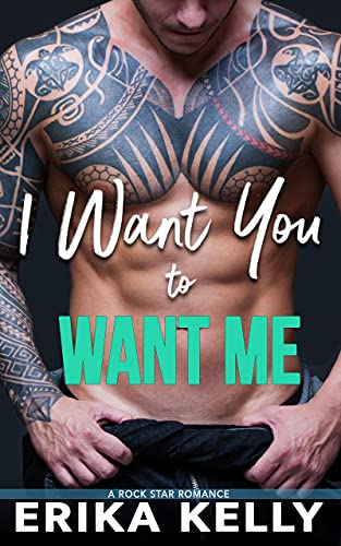 I Want You To Want Me (Rock Star Romance Book 2) Erika Kelly