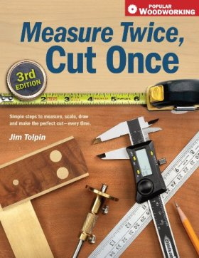 Measure Twice, Cut Once: Simple Steps to Measure, Scale, Draw and Make the Perfect Cut-Every Time.: Simple Steps to Measure, Scale, Draw and Make the Perfect Cut - Every Time (Popular Woodworking)