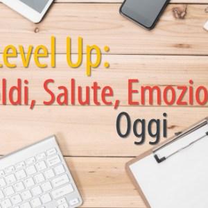 Level Up_ Soldi, Salute, Emozioni, Oggi