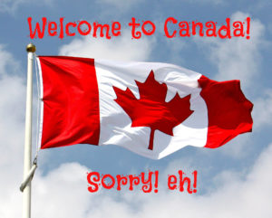 """Canadian Flag - """"Welcome to Canada! Sorry! Eh!"""