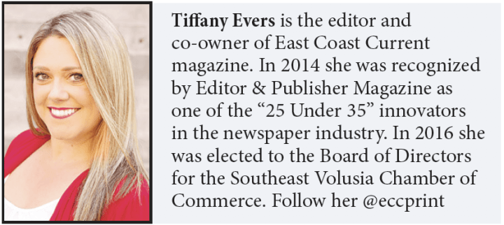 "Tiffany Evers is the editor and co-owner of East Coast Current magazine. In 2014 she was recognized by Editor & Publisher Magazine as one of the ""25 Under 35"" innovators in the newspaper industry. In 2016 she was elected to the Board of Directors for the Southeast Volusia Chamber of Commerce. Follow her @eccprint"