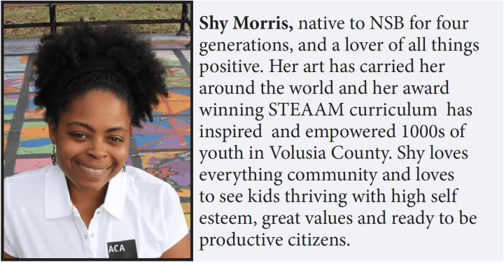 Shy Morris, native to NSB for four generations, and a lover of all things positive. Her art has carried her around the world and her award winning STEAAM curriculum has inspired and empowered 1000s of youth in Volusia County. Shy loves everything community and loves to see kids thriving with high self esteem, great values and ready to be productive citizens.