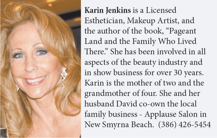 "Karin Jenkins is a Licensed Esthetician, Makeup Artist, and the author of the book, ""Pageant Land and the Family Who Lived There."" She has been involved in all aspects of the beauty industry and in show business for over 30 years. Karin is the mother of two and the grandmother of four. She and her husband David co-own the local family business - Applause Salon in New Smyrna Beach. (386) 426-5454"