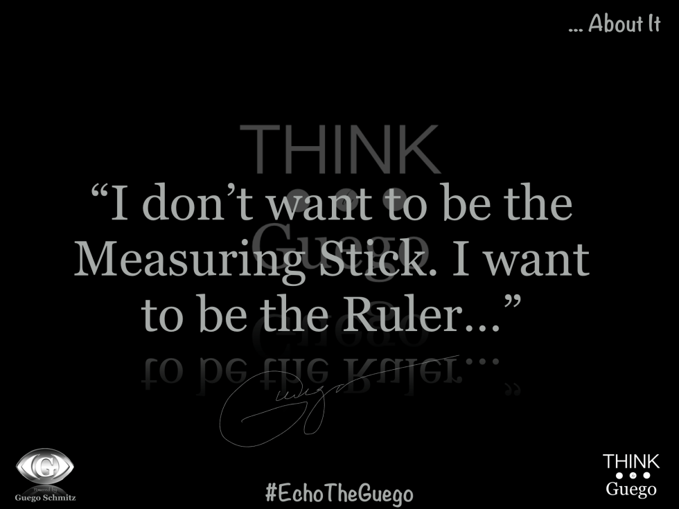 """I Don't Want To Be The Measuring Stick.  I Want To Be The Ruler…""  – Guego"