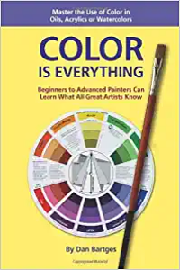 Color is Everything: Beginners to Advanced Painters Can Learn What All Great Artists Know by Dan Bartges