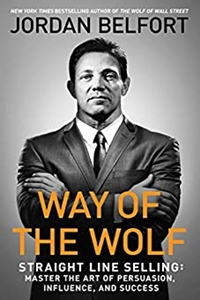 Way of the Wolf: Straight Line Selling- Master the Art of Persuasion, Influence, and Success by Jordan Belfort