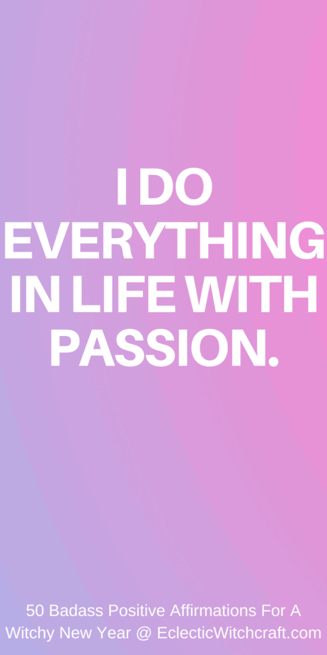 I do everything in life with passion. Positive affirmations for your new year. New years resolutions mantras. Positive affirmations for witches and pagans. Wicca mantras. Manifest a better life and higher vibrations while using the law of attraction to draw in prosperity and wealth. Quotes for witches. #affirmations #lawofattraction #mantra #manifesting