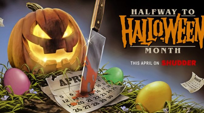 SHUDDER TRANSFORMS APRIL INTO HALFWAY TO HALLOWEEN MONTH!