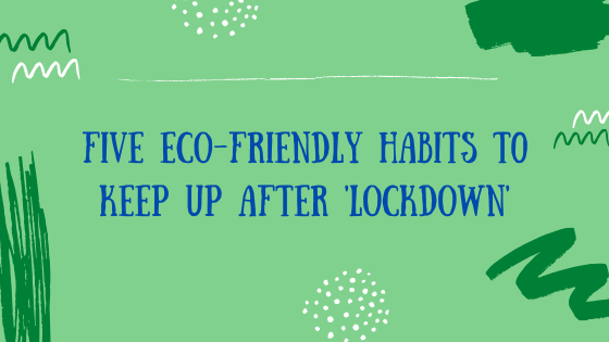 Five Eco-friendly habits to keep up after Lockdown