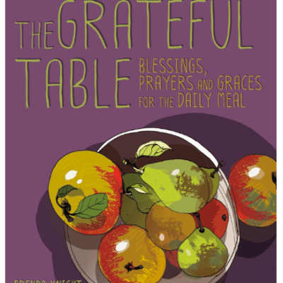 Give Thanks and Praise:  The Grateful Table Blessings, Prayers and Graces and the Daily Meal