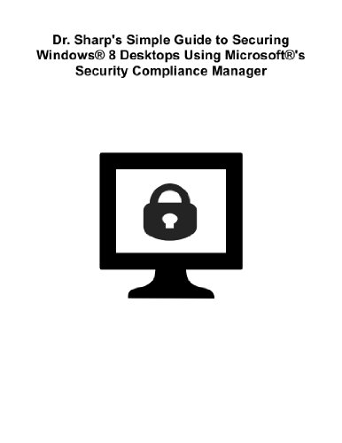 Dr. Sharps Simple Guide to Securing Windows® 8 Desktops Using Microsoft®s Security Compliance Manager