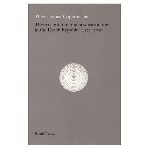 he Calvinist Copernicans: The Reception of the New Astronomy in the Dutch Republic, 1575-1750