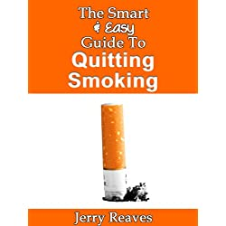 The Smart & Easy Guide To Quitting Smoking: How To Quit Smoking Today & Succeed With Smoking Cessation Aids, Products, Supplements, Hypnosis, Natural Treatments & Alternative Therapies