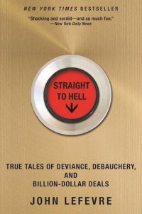Straight to Hell: True Tales of Deviance, Debauchery, and Billion-Dollar Deals