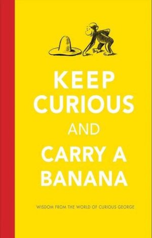 Keep Curious and Carry a Banana: Words of Wisdom from the World of Curious George by H. A. Rey | Featured Book of the Day | wearewordnerds.com