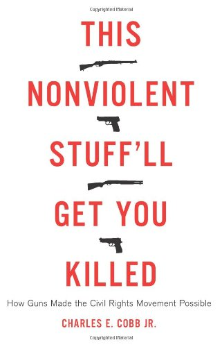 : This Nonviolent Stuff'll Get You Killed: How Guns Made the Civil Rights Movement Possible
