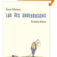 Lob des Ungehorsams / Franz Fühmann ; Kristina Andres