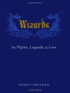 Wizards: The Myths, Legends, and Lore by Aubrey Sherman| wearewordnerds.com
