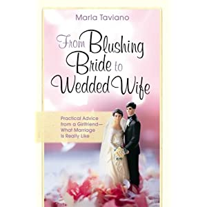 From Blushing Bride to Wedded Wife: Practical Advice from a Girlfriend--What Marriage Is Really Like