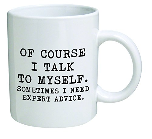 Funny Mug 11OZ - Of course I talk to myself. Sometimes I need expert advice - Men & Women, Him or Her, Mom, Dad, Brother, Sister - Valentine's Day, Boyfriend, Girlfriend, Husband or Wife ...