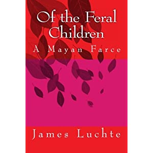 Of the Feral Children: A Mayan Farce: 1