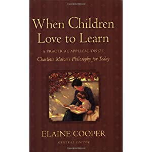 When Children Love to Learn: A Practical Application of Charlotte Masons Philosophy for Today