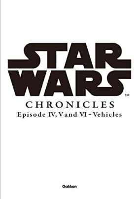 STAR WARS Chronicles Episode IV, V AND VI/Vehicles : スター・ウォーズ・クロニクル エピソード4,5,6/ビークル編