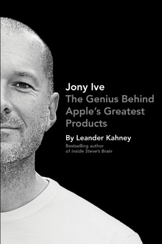 Jony Ive: The Genius Behind Apple\'s Greatest Products