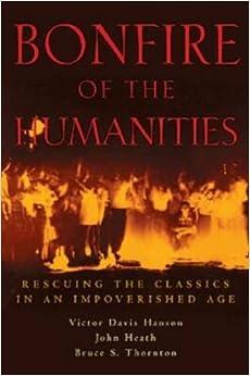 Bonfire of the Humanities: Rescuing the Classics in an Impoverished Age: Victor Davis Hanson, John Heath, Bruce S. Thornton: 9781882926541: Amazon.com: Books