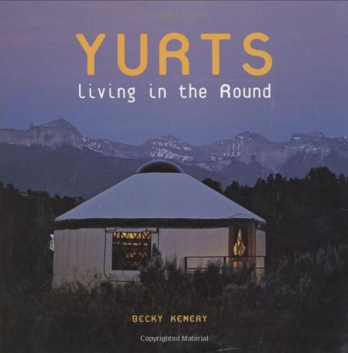 Yurts: Living In The Round by Becky Kemery