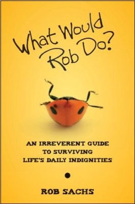 What Would Rob Do: An Irreverent Guide to Surviving Life's Daily Indignities
