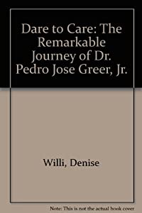 Dare to Care: The Remarkable Journey of Dr. Pedro Jose ...