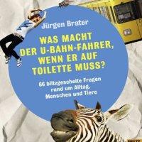 Was macht der U-Bahn-Fahrer, wenn er auf Toilette muss? 66 blitzgescheite Fragen rund um Alltag, Menschen und Tiere / Jürgen Brater