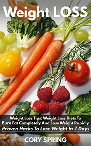 Weight Loss: Weight Loss Tips: Weight Loss Diets To Burn Fat Completely And Lose Weight Rapidly - Proven Hacks To Lose Weight In 7 Days (Weight Loss, Weight Loss Books & Weight Loss For Women Book 2)