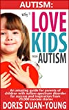 Autism: Why I Love Kids With Autism - An Amazing Guide For Parents Of Children With Autism Spectrum Disorder from 20,000 Success Stories: The 8 Core Values of Success, Inspiration, Happiness, and Hope