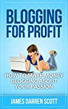 Blogging For Profit: How To Make Money Blogging About Your Passion (Blogging Made Easy, Passive Income, Start A Blog, Make Money Online)