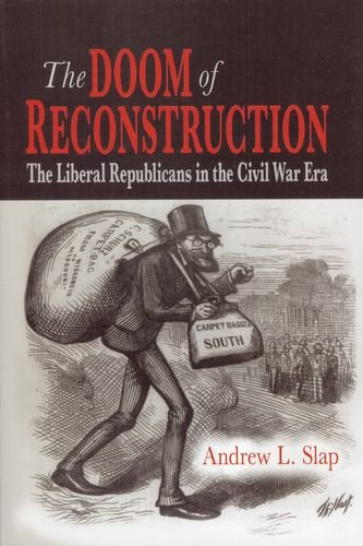 The Doom of Reconstruction: The Liberal Republicans in the Civil War Era (Reconstructing America)