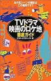 TVドラマ&映画のロケ地徹底ガイド―あの名シーンの撮影はこの場所です!!