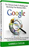Google: The Ultimate Guide To Building And Marketing Your Business With Google (Adwords, YouTube, Google+, Google Analytics, Google Apps, Google+ Local, Google Shopping)