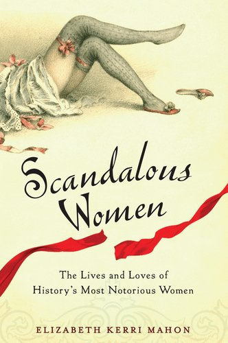 Scandalous Women: The Lives and Loves of History's Most Notorious Women by Elizabeth Kerri Mahon