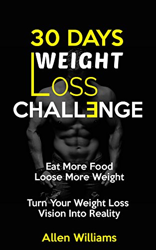Weight Loss: 30 Days Weight Loss Challenge - Eat More Food Lose More Weight - Turn Your Weight Loss Vision Into Reality (Weight Loss Tips, Weight Loss for Women, Weight Loss Nutrition, Diet Plan)
