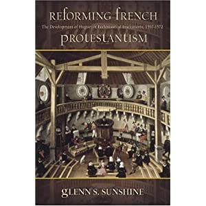Reforming French Protestantism: The Development of Huguenot Ecclesiastical Institutions, 1557-1572 (Sixteenth Century Essays and Studies) by Sunshine, Glenn S. published by Truman State Univ Pr Hardcover