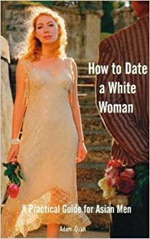 How to Date a White Woman: A Practical Guide for Asian Men: Adam Quan: 9780919637269: Amazon.com: Books